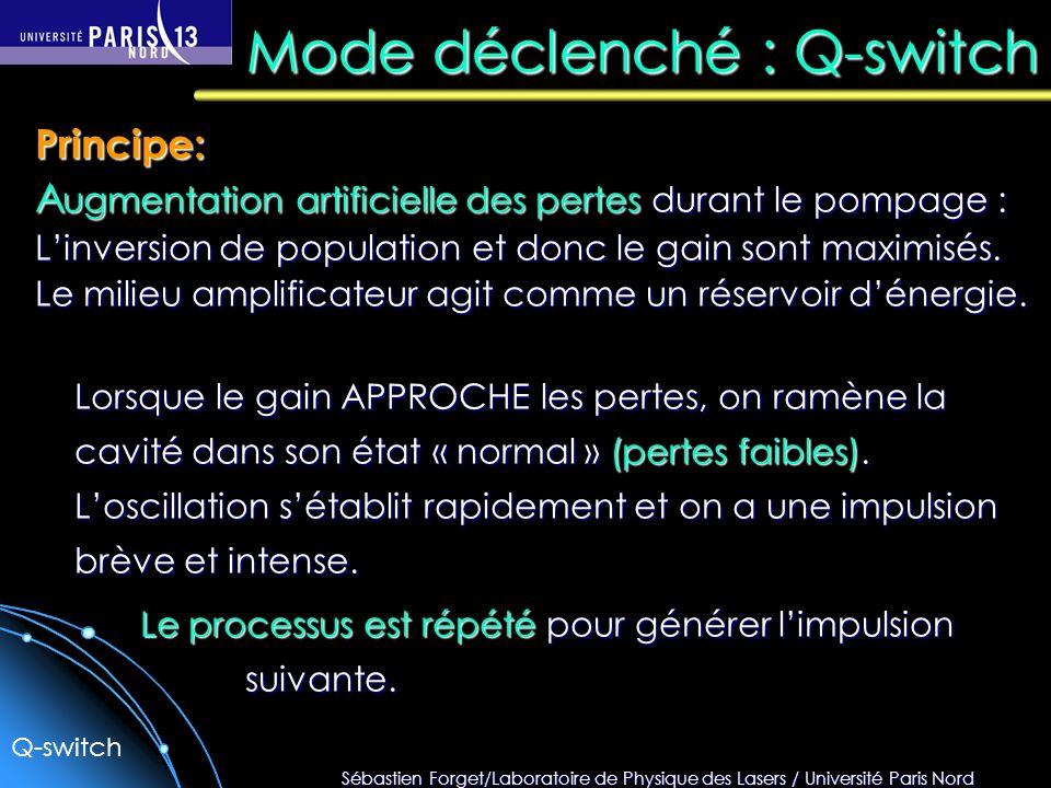 Sébastien Forget/Laboratoire de Physique des Lasers / Université Paris Nord Mode déclenché : Q-switch Principe: A ugmentation artificielle des pertes durant le pompage : Linversion de population et donc le gain sont maximisés.