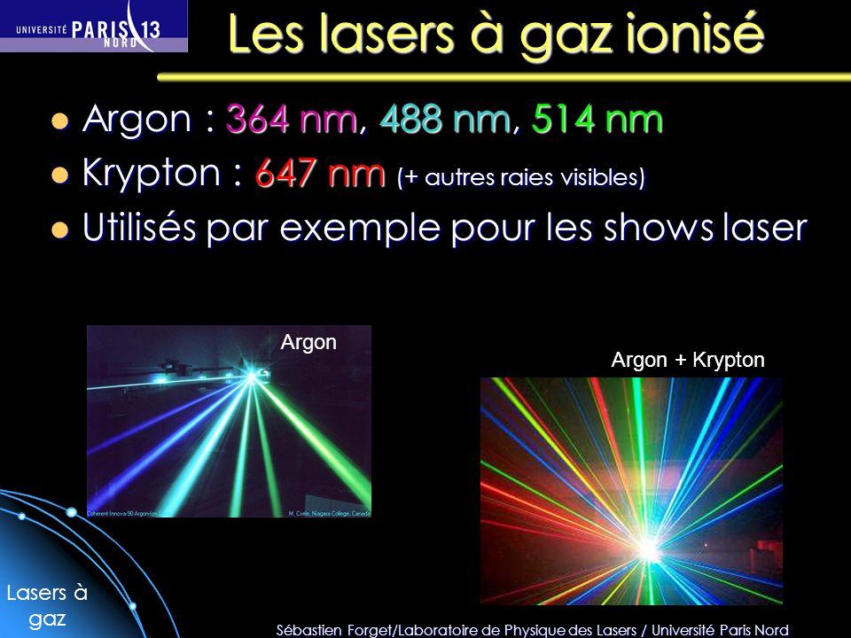 Sébastien Forget/Laboratoire de Physique des Lasers / Université Paris Nord Les lasers à gaz ionisé Argon : 364 nm, 488 nm, 514 nm Argon : 364 nm, 488 nm, 514 nm Krypton : 647 nm (+ autres raies visibles) Krypton : 647 nm (+ autres raies visibles) Utilisés par exemple pour les shows laser Utilisés par exemple pour les shows laser Argon Argon + Krypton Lasers à gaz