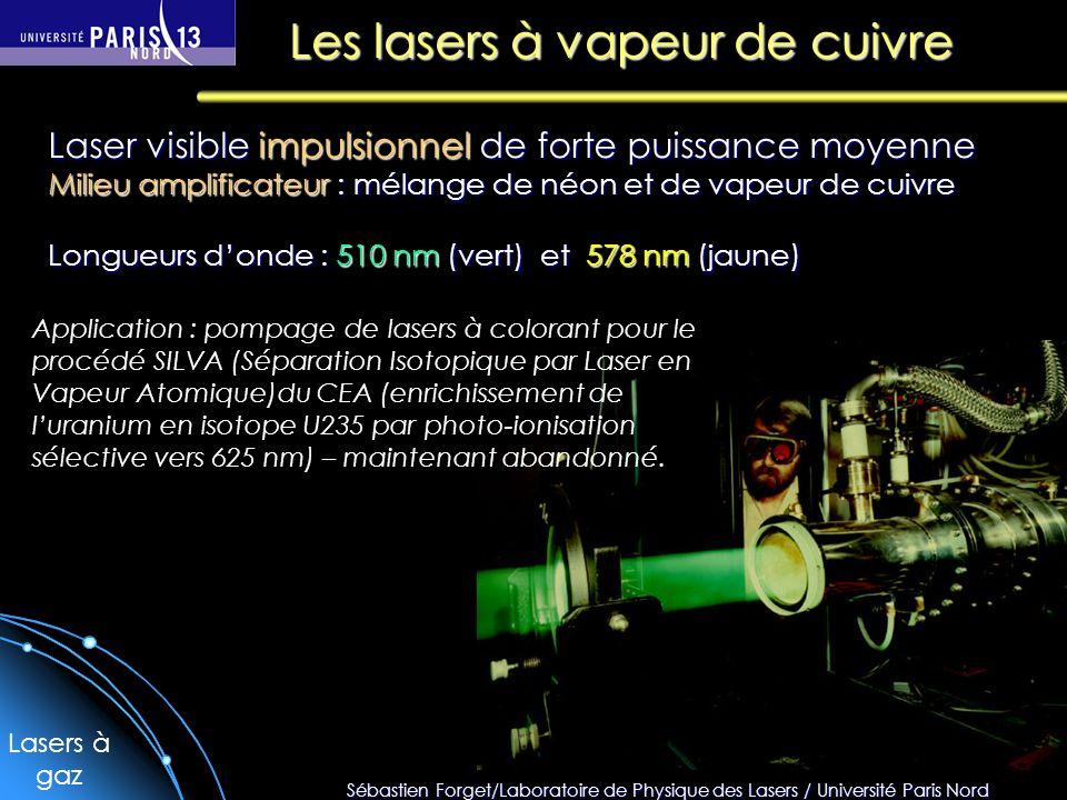 Sébastien Forget/Laboratoire de Physique des Lasers / Université Paris Nord Les lasers à vapeur de cuivre Laser visible impulsionnel de forte puissance moyenne Milieu amplificateur : mélange de néon et de vapeur de cuivre Longueurs donde : 510 nm (vert) et 578 nm (jaune) Application : pompage de lasers à colorant pour le procédé SILVA (Séparation Isotopique par Laser en Vapeur Atomique)du CEA (enrichissement de luranium en isotope U235 par photo-ionisation sélective vers 625 nm) – maintenant abandonné.