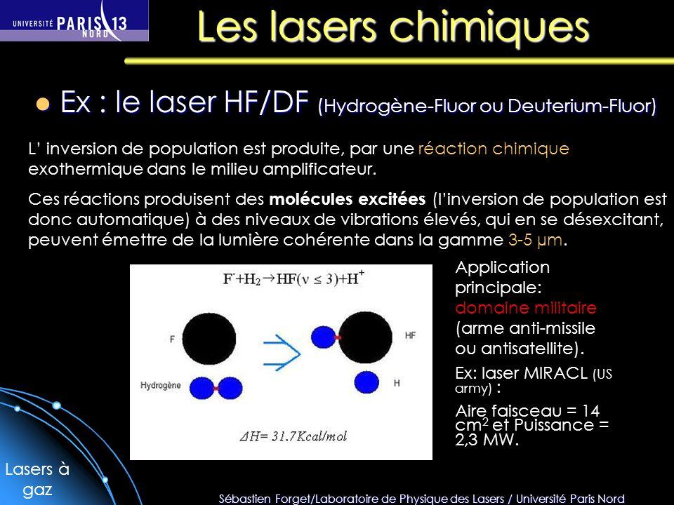 Sébastien Forget/Laboratoire de Physique des Lasers / Université Paris Nord Les lasers chimiques Ex : le laser HF/DF (Hydrogène-Fluor ou Deuterium-Fluor) Ex : le laser HF/DF (Hydrogène-Fluor ou Deuterium-Fluor) L inversion de population est produite, par une réaction chimique exothermique dans le milieu amplificateur.