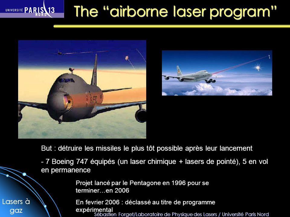 Sébastien Forget/Laboratoire de Physique des Lasers / Université Paris Nord The airborne laser program Projet lancé par le Pentagone en 1996 pour se terminer…en 2006 En fevrier 2006 : déclassé au titre de programme expérimental But : détruire les missiles le plus tôt possible après leur lancement - 7 Boeing 747 équipés (un laser chimique + lasers de pointé), 5 en vol en permanence Lasers à gaz