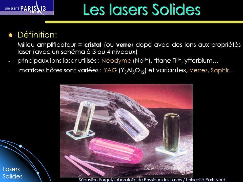 Sébastien Forget/Laboratoire de Physique des Lasers / Université Paris Nord Les lasers Solides Définition: Milieu amplificateur = cristal (ou verre ) dopé avec des ions aux propriétés laser (avec un schéma à 3 ou 4 niveaux) - principaux ions laser utilisés : Néodyme (Nd 3+ ), titane Ti 3+, ytterbium… - matrices hôtes sont variées : YAG (Y 3 Al 5 O 12 ) et variantes, Verres, Saphir… Lasers Solides