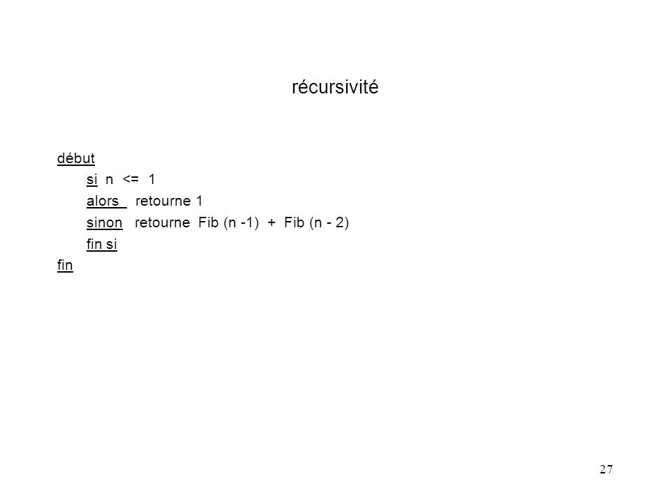 27 récursivité début si n <= 1 alors retourne 1 sinon retourne Fib (n -1) + Fib (n - 2) fin si fin