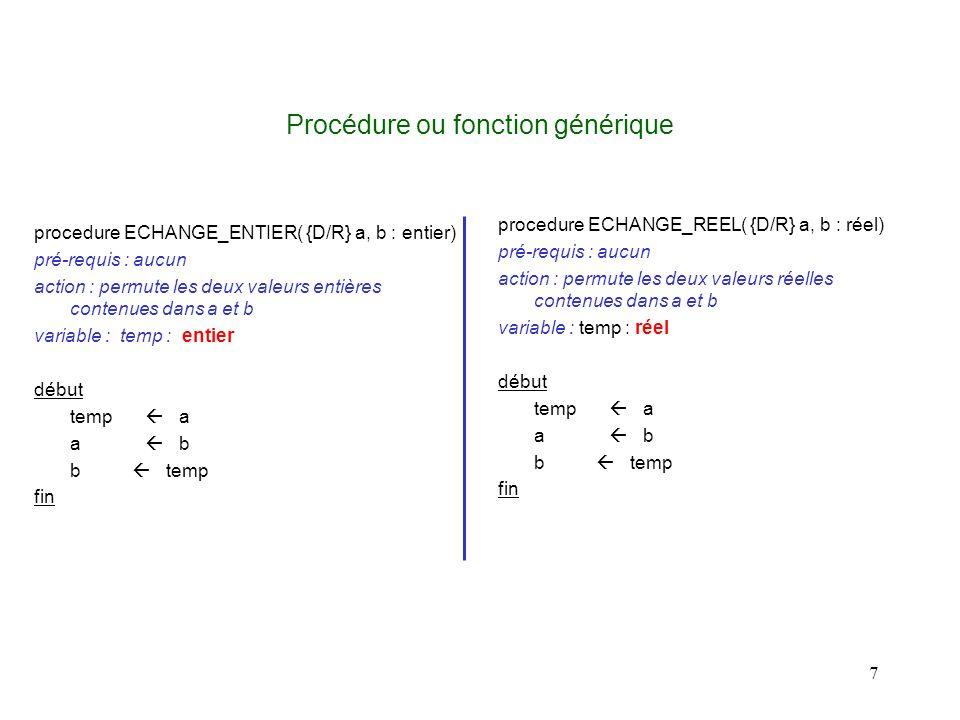 7 Procédure ou fonction générique procedure ECHANGE_ENTIER( {D/R} a, b : entier) pré-requis : aucun action : permute les deux valeurs entières contenues dans a et b variable : temp : entier début temp a a b b temp fin procedure ECHANGE_REEL( {D/R} a, b : réel) pré-requis : aucun action : permute les deux valeurs réelles contenues dans a et b variable : temp : réel début temp a a b b temp fin