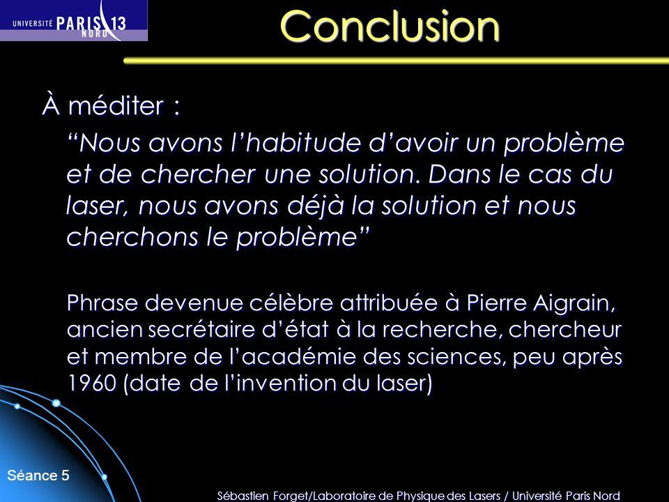 Sébastien Forget/Laboratoire de Physique des Lasers / Université Paris Nord Séance 5 Conclusion À méditer : Nous avons lhabitude davoir un problème et
