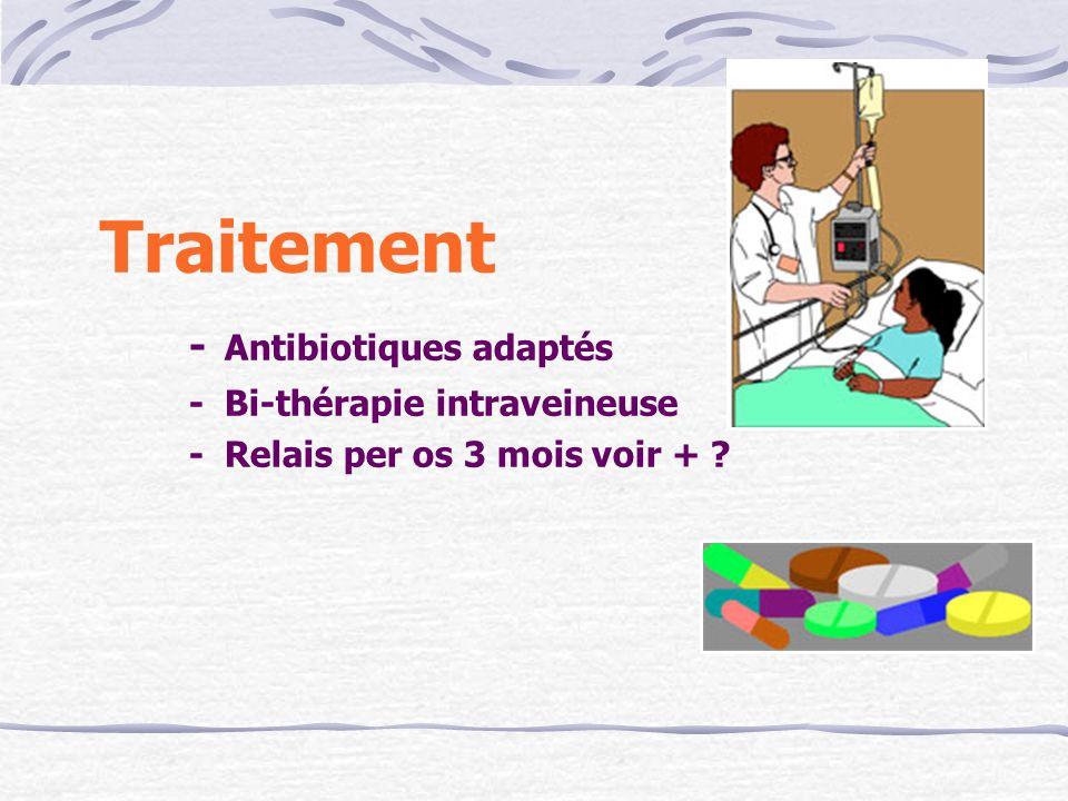 Traitement - Antibiotiques adaptés - Bi-thérapie intraveineuse - Relais per os 3 mois voir + ?