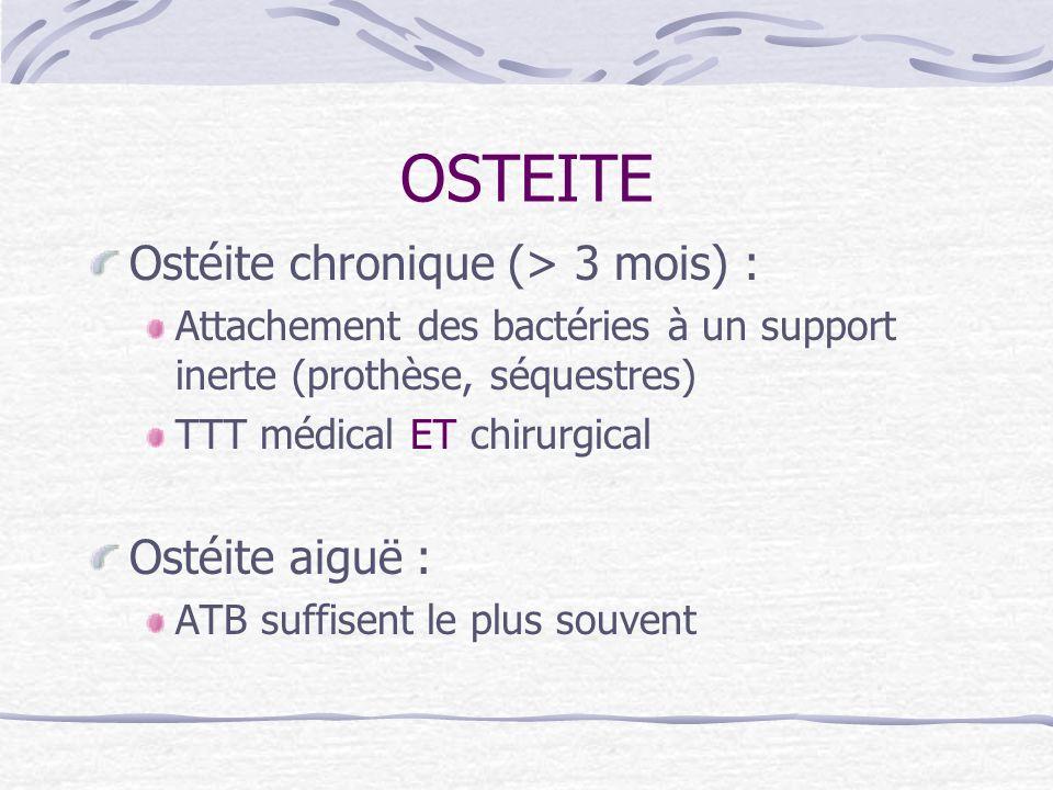 OSTEITE Ostéite chronique (> 3 mois) : Attachement des bactéries à un support inerte (prothèse, séquestres) TTT médical ET chirurgical Ostéite aiguë :
