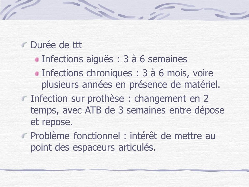 Durée de ttt Infections aiguës : 3 à 6 semaines Infections chroniques : 3 à 6 mois, voire plusieurs années en présence de matériel. Infection sur prot