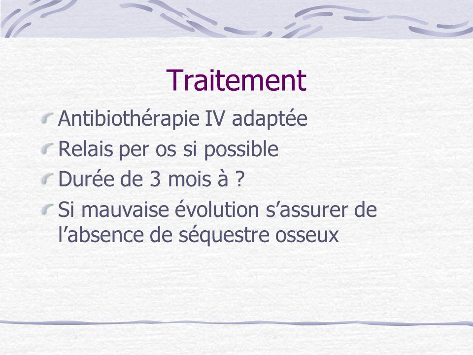 Traitement Antibiothérapie IV adaptée Relais per os si possible Durée de 3 mois à ? Si mauvaise évolution sassurer de labsence de séquestre osseux