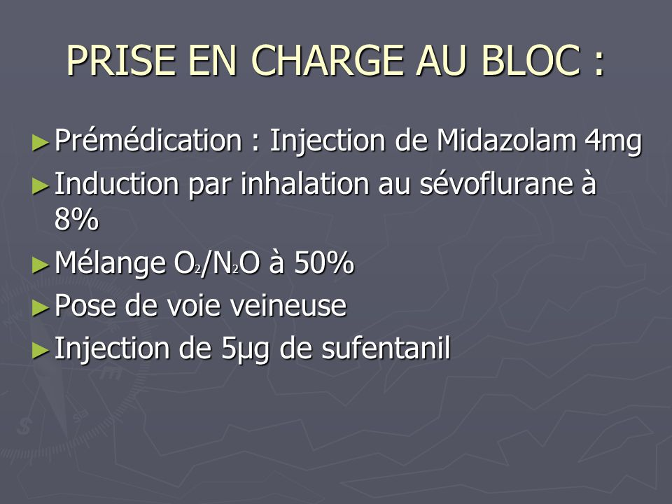 PRISE EN CHARGE AU BLOC : Prémédication : Injection de Midazolam 4mg Prémédication : Injection de Midazolam 4mg Induction par inhalation au sévofluran