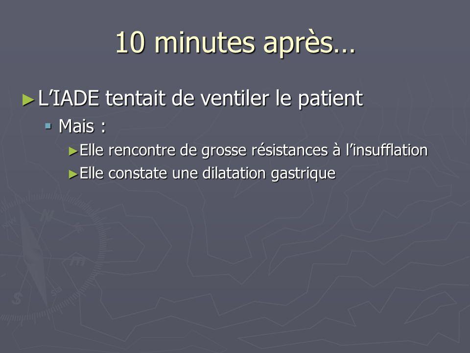 10 minutes après… LIADE tentait de ventiler le patient LIADE tentait de ventiler le patient Mais : Mais : Elle rencontre de grosse résistances à linsu