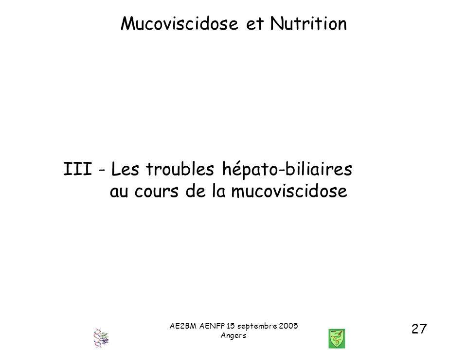 AE2BM AENFP 15 septembre 2005 Angers 27 Mucoviscidose et Nutrition III - Les troubles hépato-biliaires au cours de la mucoviscidose