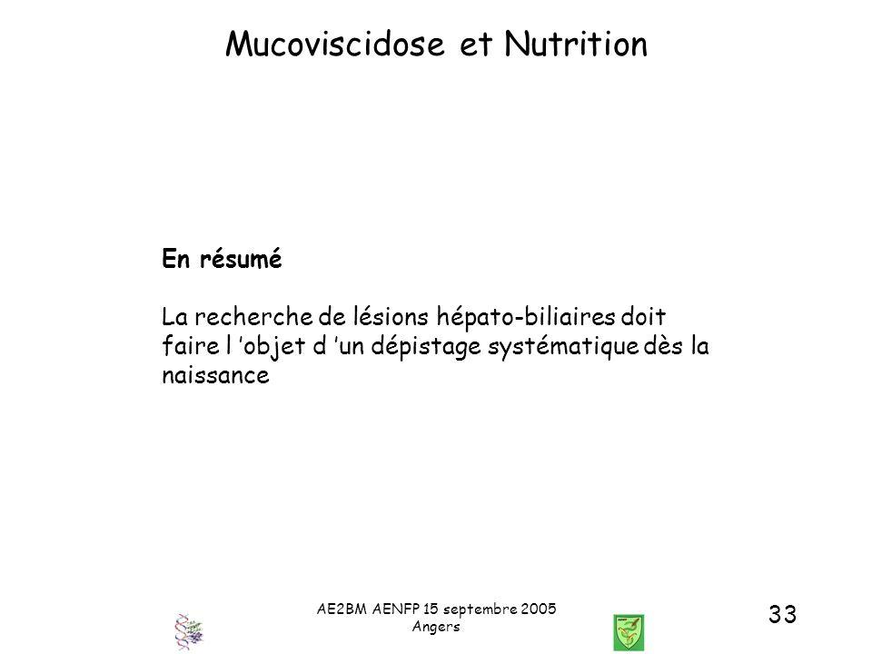 AE2BM AENFP 15 septembre 2005 Angers 33 Mucoviscidose et Nutrition En résumé La recherche de lésions hépato-biliaires doit faire l objet d un dépistag
