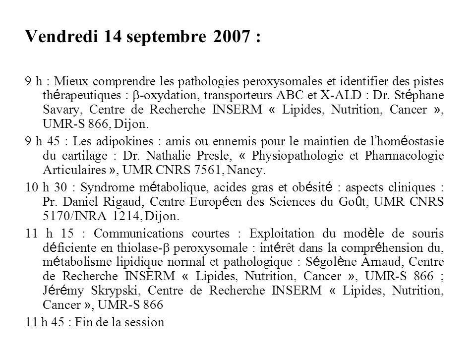 Vendredi 14 septembre 2007 : 9 h : Mieux comprendre les pathologies peroxysomales et identifier des pistes th é rapeutiques : -oxydation, transporteurs ABC et X-ALD : Dr.