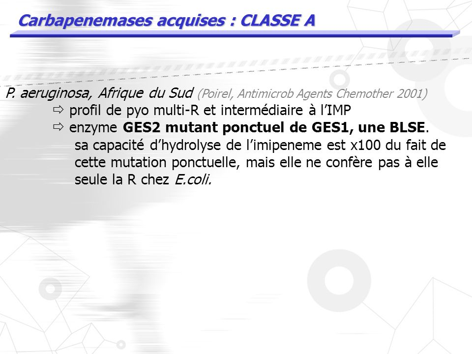 Carbapenemases acquises : CLASSE A 2005, Paris : souche de K.pneumoniae porteuse de KPC-2 2006, Israel : E. coli KPC2 R carbapenemes 2006, Medellin :