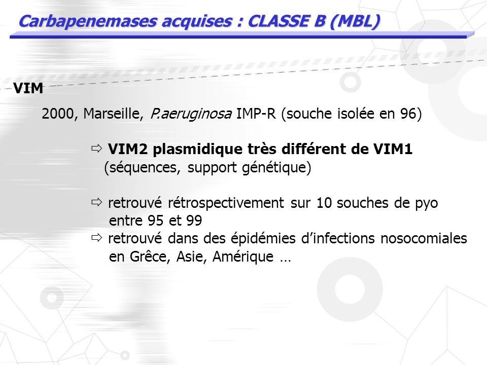 Carbapenemases acquises : CLASSE B (MBL) VIM 1997 : P. aeruginosa en Italie (Vérone) VIM1 plasmidique transferable VIM1 retrouvée sur Achromobacter ds