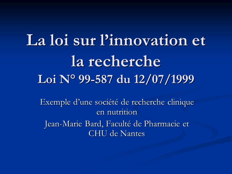 La loi sur linnovation et la recherche Loi N° 99-587 du 12/07/1999 Exemple dune société de recherche clinique en nutrition Jean-Marie Bard, Faculté de Pharmacie et CHU de Nantes