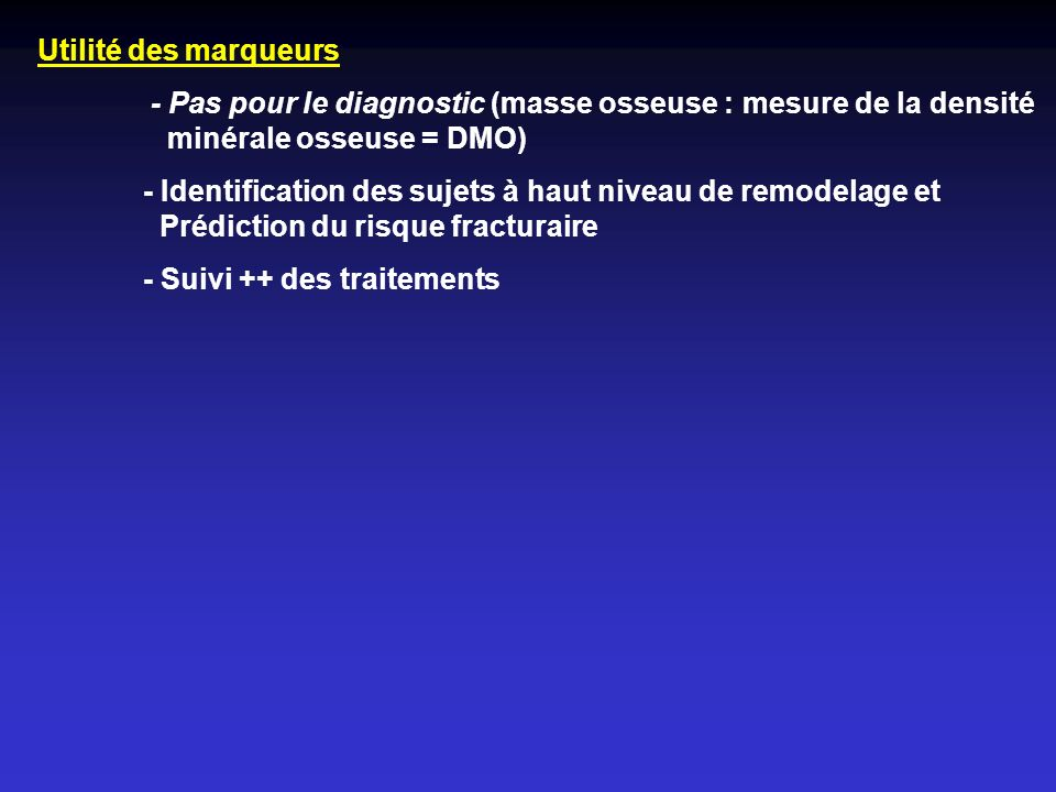 Utilité des marqueurs - Pas pour le diagnostic (masse osseuse : mesure de la densité minérale osseuse = DMO) - Identification des sujets à haut niveau