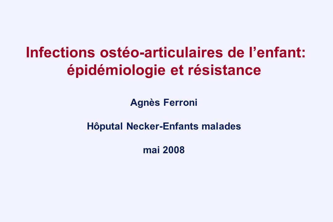 Infections ostéo-articulaires de lenfant: épidémiologie et résistance Agnès Ferroni Hôputal Necker-Enfants malades mai 2008