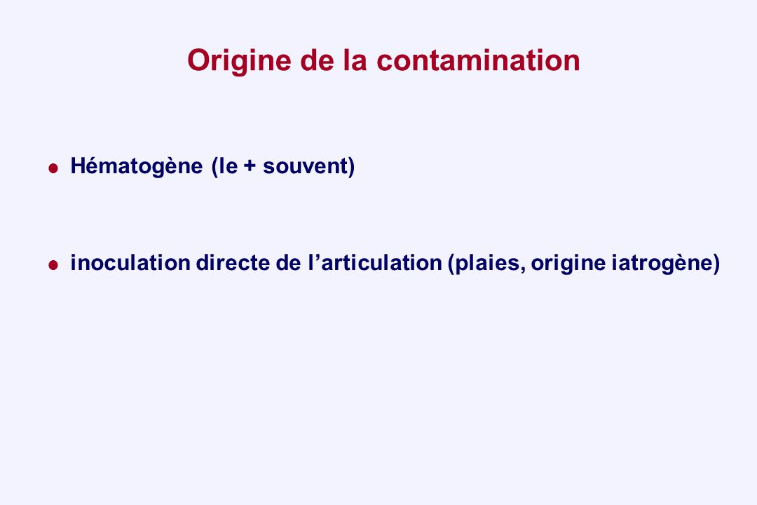 Origine de la contamination Hématogène (le + souvent) inoculation directe de larticulation (plaies, origine iatrogène)