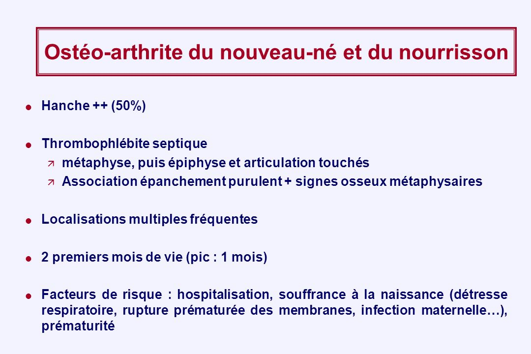 Ostéo-arthrite du nouveau-né et du nourrisson Hanche ++ (50%) Thrombophlébite septique métaphyse, puis épiphyse et articulation touchés Association ép