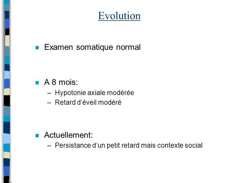 Evolution n Examen somatique normal n A 8 mois: –Hypotonie axiale modérée –Retard déveil modéré n Actuellement: –Persistance dun petit retard mais con