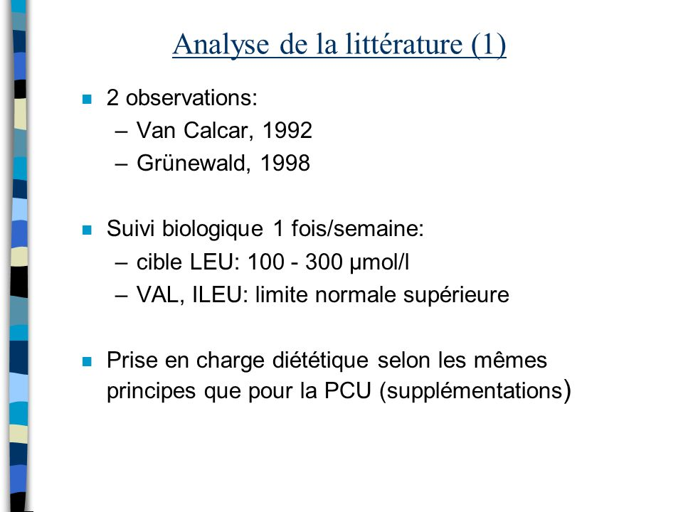 Analyse de la littérature (1) n 2 observations: –Van Calcar, 1992 –Grünewald, 1998 n Suivi biologique 1 fois/semaine: –cible LEU: 100 - 300 µmol/l –VA