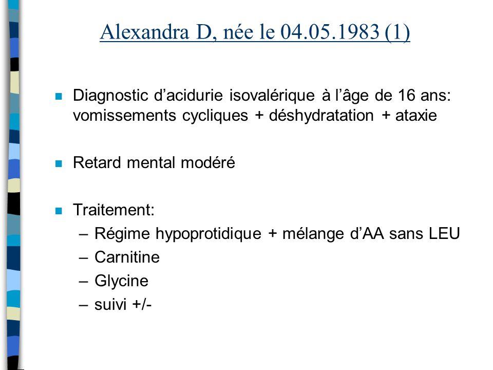 Alexandra D, née le 04.05.1983 (1) n Diagnostic dacidurie isovalérique à lâge de 16 ans: vomissements cycliques + déshydratation + ataxie n Retard men
