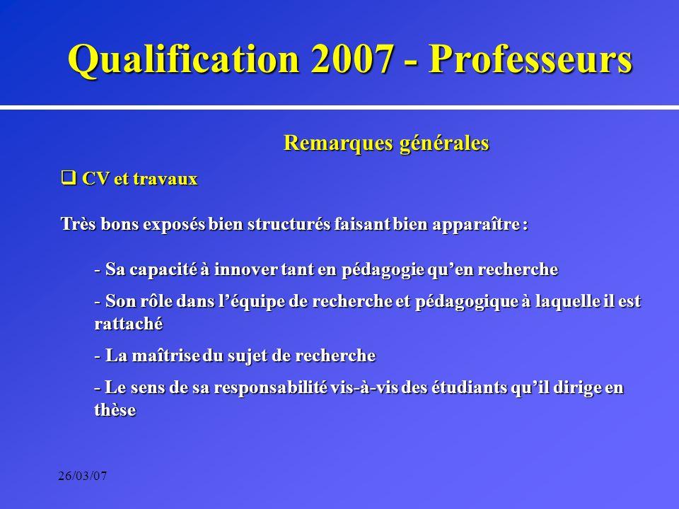 26/03/07 Qualification 2007 - Professeurs Remarques générales CV et travaux CV et travaux Très bons exposés bien structurés faisant bien apparaître :