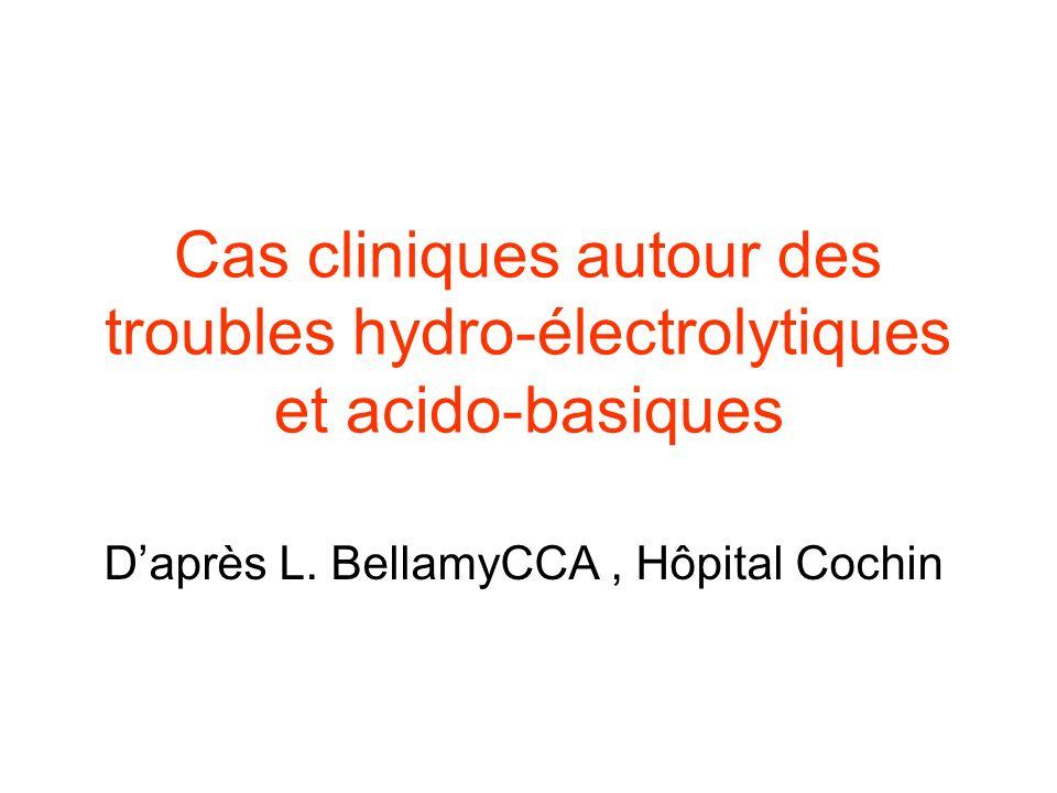 Cas cliniques autour des troubles hydro-électrolytiques et acido-basiques Daprès L. BellamyCCA, Hôpital Cochin