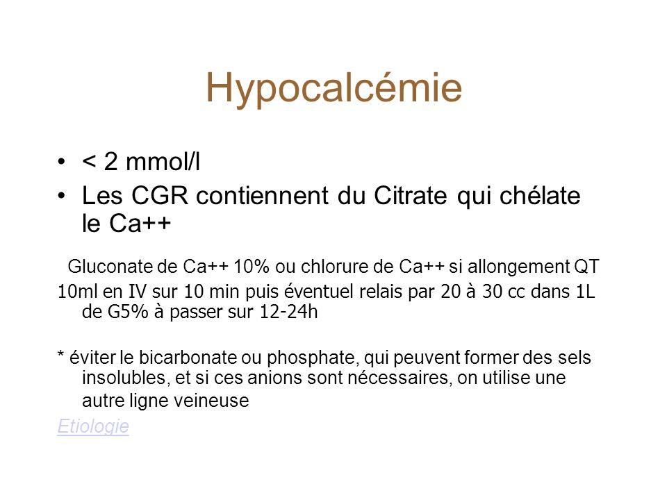 Hypocalcémie < 2 mmol/l Les CGR contiennent du Citrate qui chélate le Ca++ Gluconate de Ca++ 10% ou chlorure de Ca++ si allongement QT 10ml en IV sur