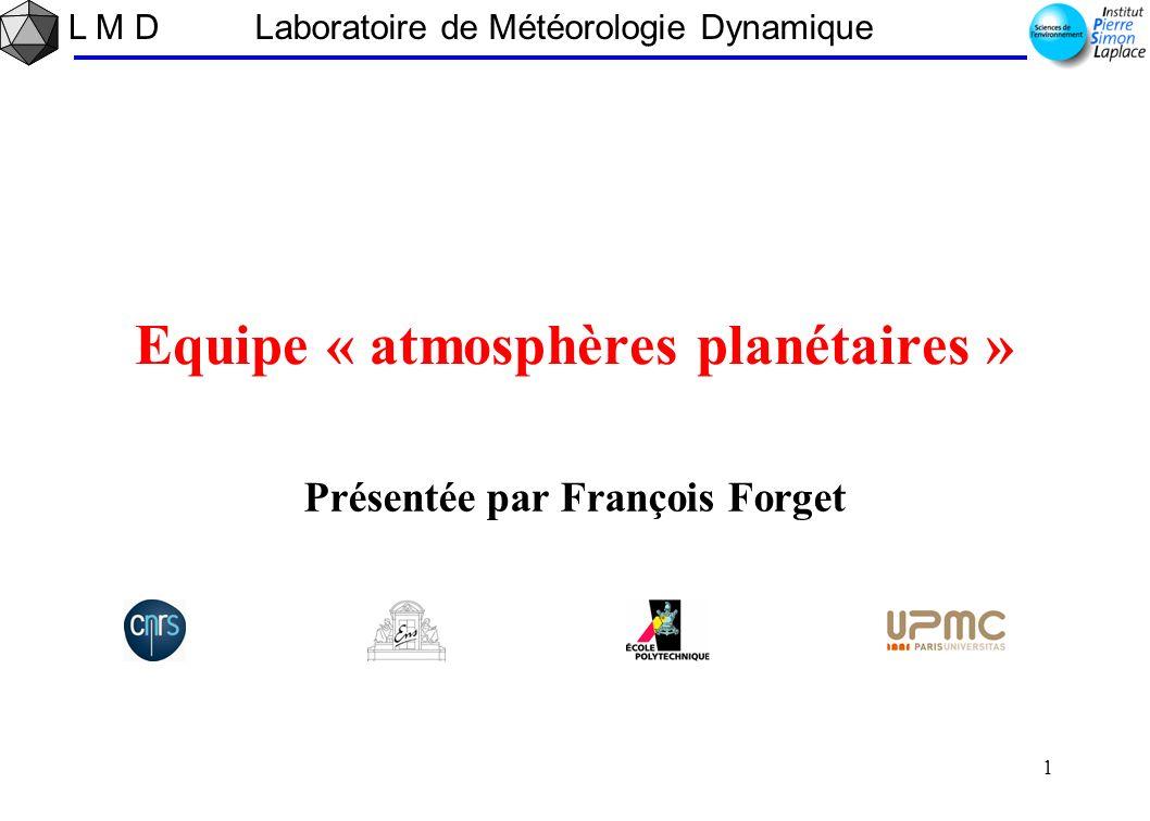 L M D 1 1 Laboratoire de Météorologie Dynamique Equipe « atmosphères planétaires » Présentée par François Forget