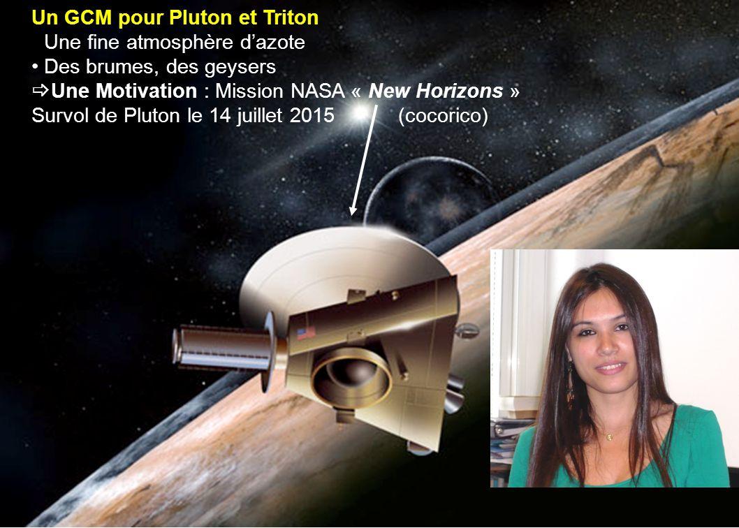 17 Un GCM pour Pluton et Triton Une fine atmosphère dazote Des brumes, des geysers Une Motivation : Mission NASA « New Horizons » Survol de Pluton le