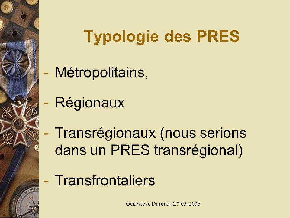 Geneviève Durand - 27-03-2006 Typologie des PRES -Métropolitains, -Régionaux -Transrégionaux (nous serions dans un PRES transrégional) -Transfrontalie