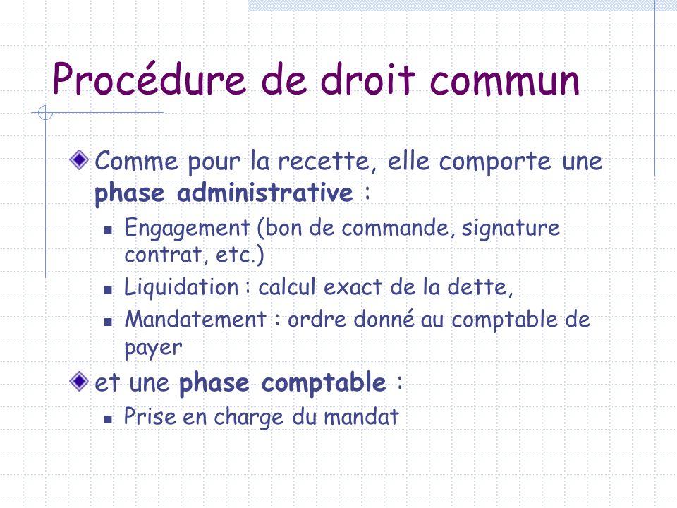 Procédure de droit commun Comme pour la recette, elle comporte une phase administrative : Engagement (bon de commande, signature contrat, etc.) Liquid