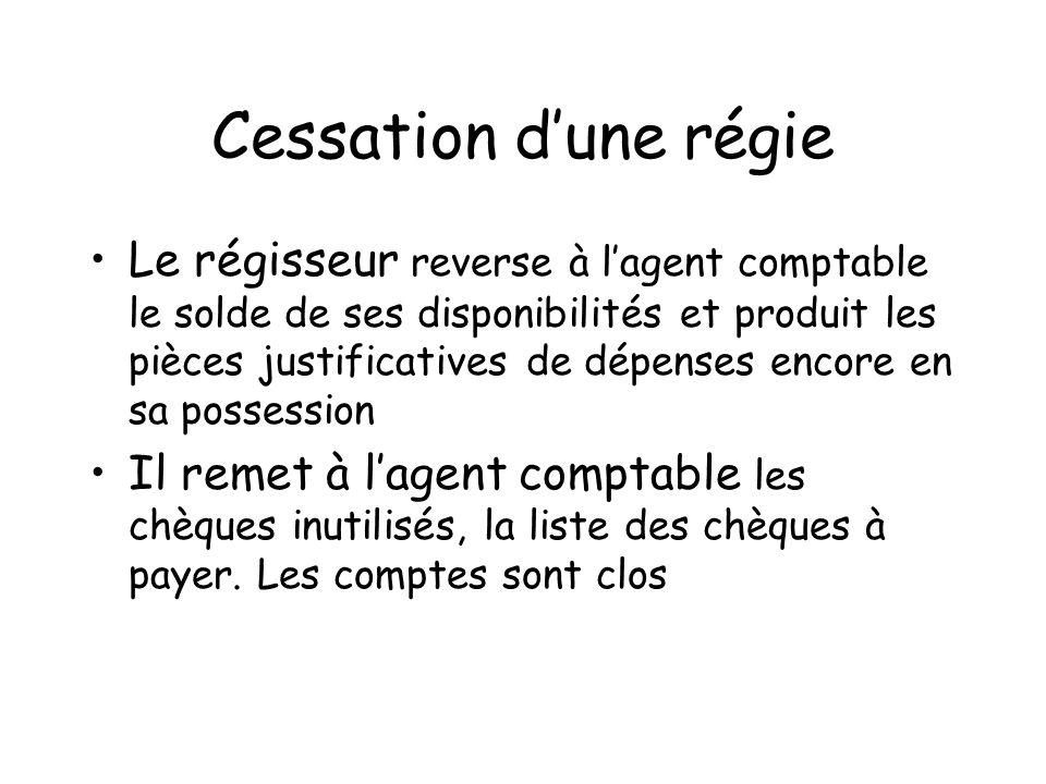 Cessation dune régie Le régisseur reverse à lagent comptable le solde de ses disponibilités et produit les pièces justificatives de dépenses encore en