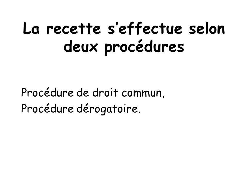 La recette seffectue selon deux procédures Procédure de droit commun, Procédure dérogatoire.