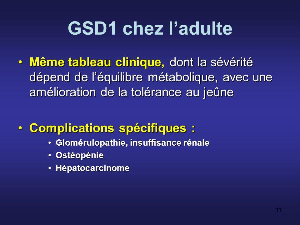 10 GSD1 chez lenfant Clinique :Clinique : –Gros foie (avec adénomes), obésité facio- tronculaire –Hypoglycémie pour un jeûne court –Atteinte rénale (tubulopathie) Petite taille –….