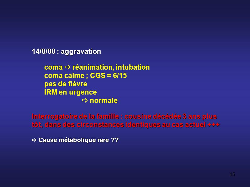 44 Souffrance cérébrale diffuse Biologie usuelle Biologie spécialisée screening toxicologique négatif PL Prot = 0,35 g/l Gly = 4 mmol/l cel = 2/mm3 EEGHospitalisation
