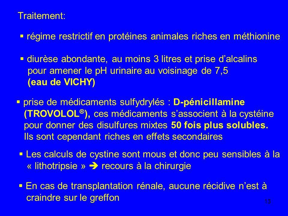 13 Traitement: régime restrictif en protéines animales riches en méthionine diurèse abondante, au moins 3 litres et prise dalcalins pour amener le pH