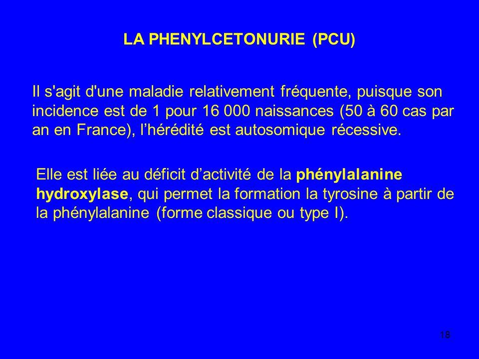 18 LA PHENYLCETONURIE (PCU) Il s'agit d'une maladie relativement fréquente, puisque son incidence est de 1 pour 16 000 naissances (50 à 60 cas par an