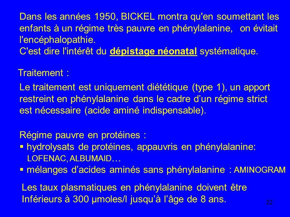 22 Dans les années 1950, BICKEL montra qu'en soumettant les enfants à un régime très pauvre en phénylalanine, on évitait l'encéphalopathie. C'est dire