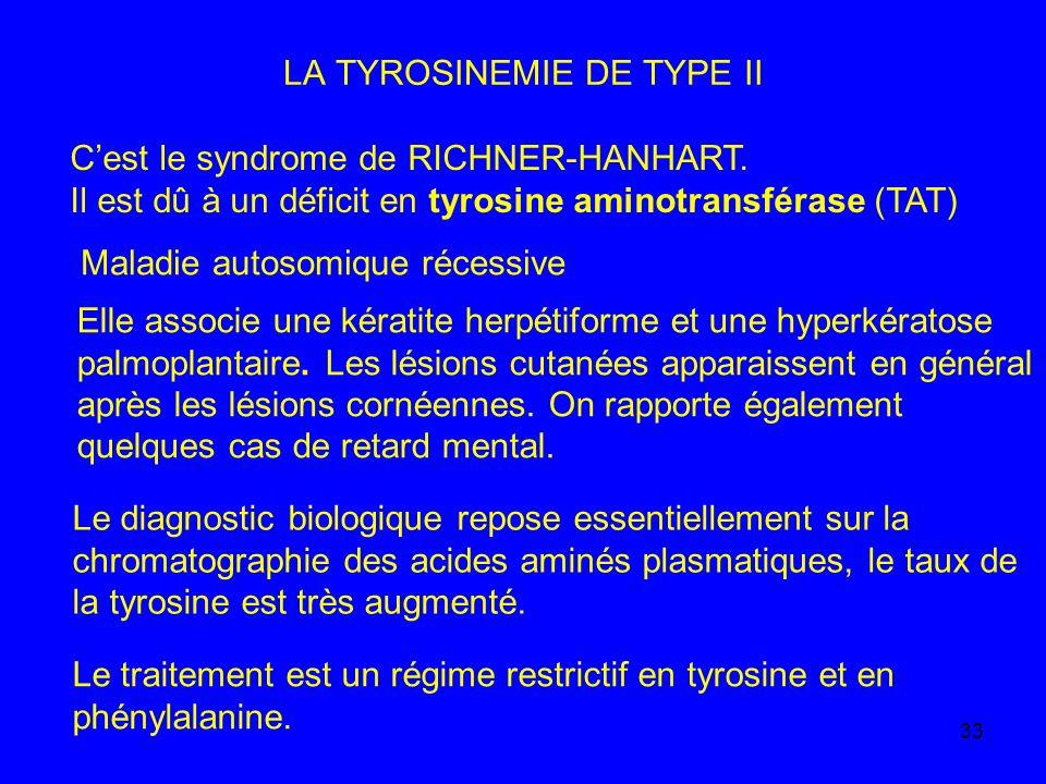 33 LA TYROSINEMIE DE TYPE II Cest le syndrome de RICHNER-HANHART. Il est dû à un déficit en tyrosine aminotransférase (TAT) Maladie autosomique récess