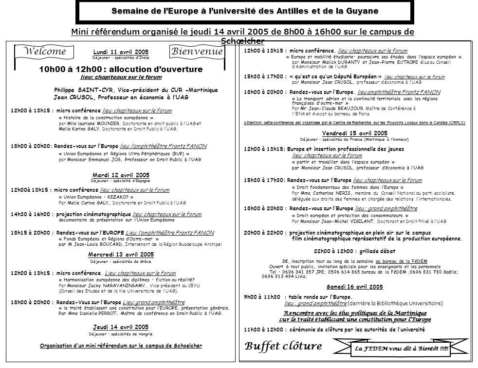 Semaine de lEurope à luniversité des Antilles et de la Guyane Lundi 11 avril 2005 Déjeuner : spécialités dItalie 10h00 à 12h00 : allocution douverture lieu: chapiteaux sur le forum Philippe SAINT-CYR, Vice-président du CUR -Martinique Jean CRUSOL, Professeur en économie à lUAG 12h00 à 13h15 : micro conférence lieu: chapiteaux sur le forum « Histoire de la construction européenne » par Mlle lauriane MOUNIER, Doctorante en droit public à lUAG et Melle Karine GALY, Doctorante en Droit Public à lUAG.