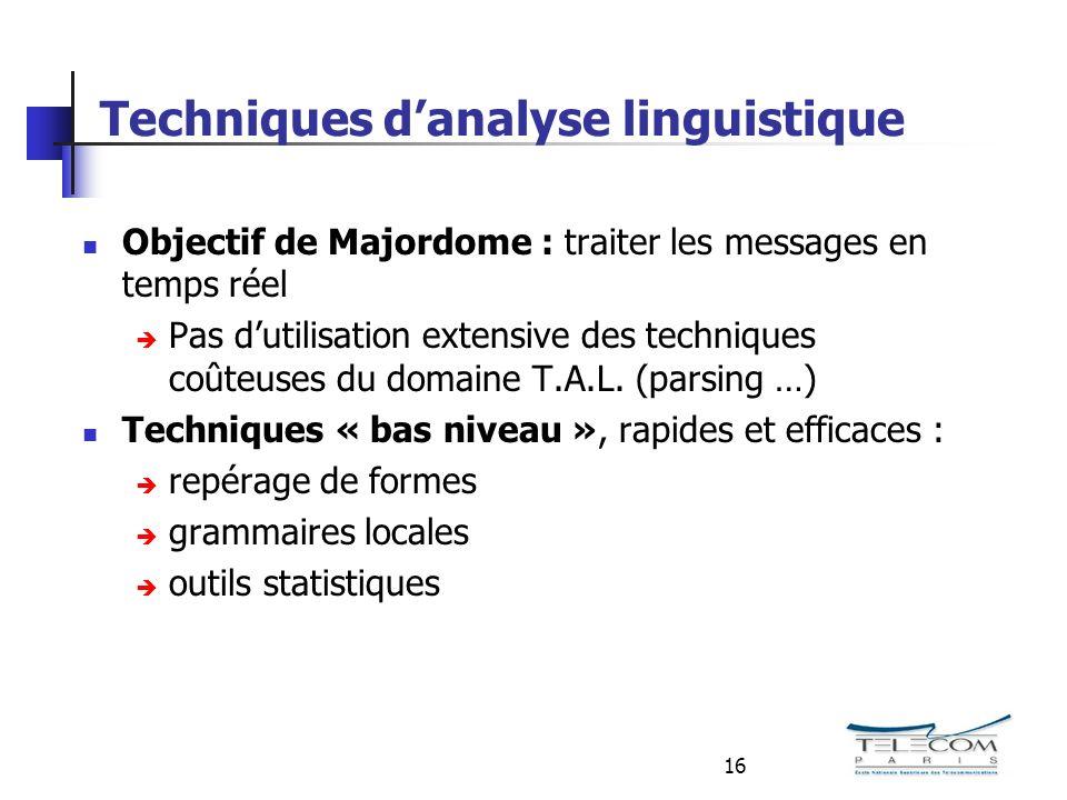 16 Techniques danalyse linguistique Objectif de Majordome : traiter les messages en temps réel Pas dutilisation extensive des techniques coûteuses du domaine T.A.L.