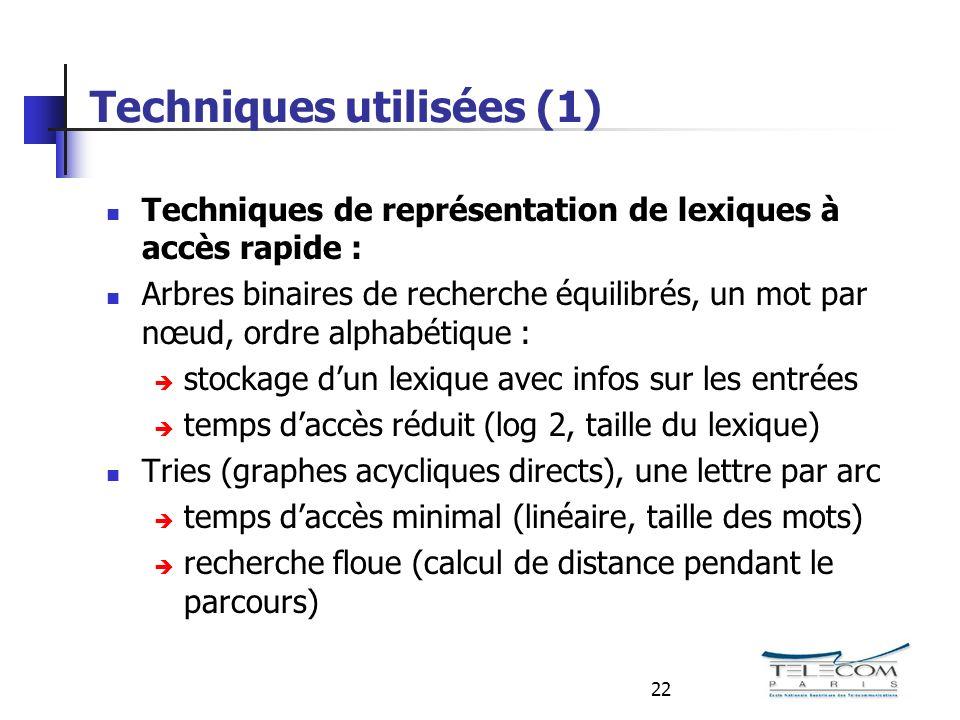 22 Techniques utilisées (1) Techniques de représentation de lexiques à accès rapide : Arbres binaires de recherche équilibrés, un mot par nœud, ordre alphabétique : stockage dun lexique avec infos sur les entrées temps daccès réduit (log 2, taille du lexique) Tries (graphes acycliques directs), une lettre par arc temps daccès minimal (linéaire, taille des mots) recherche floue (calcul de distance pendant le parcours)