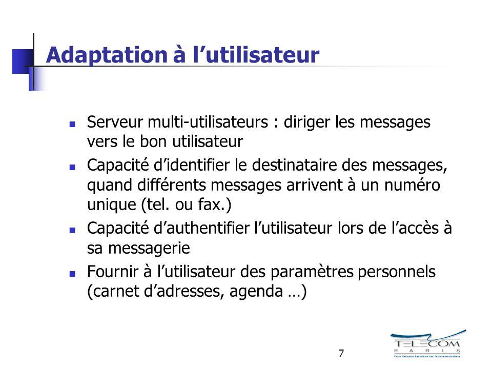 7 Adaptation à lutilisateur Serveur multi-utilisateurs : diriger les messages vers le bon utilisateur Capacité didentifier le destinataire des messages, quand différents messages arrivent à un numéro unique (tel.