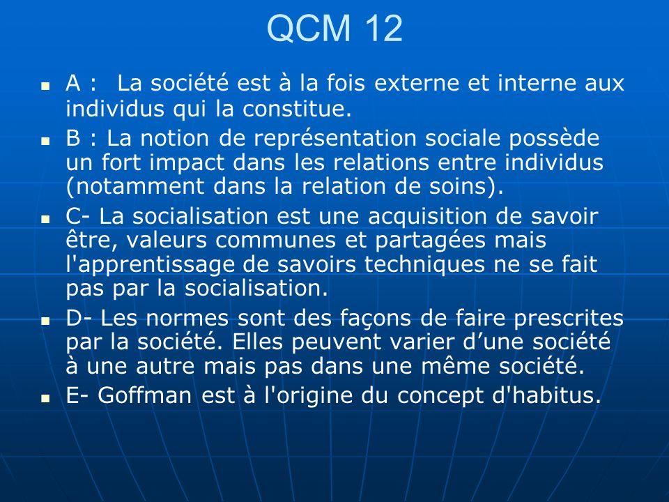 QCM 12 A : La société est à la fois externe et interne aux individus qui la constitue. B : La notion de représentation sociale possède un fort impact