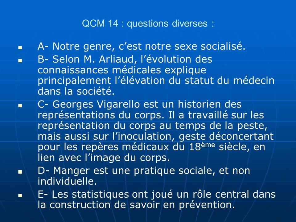 QCM 14 : questions diverses : A- Notre genre, cest notre sexe socialisé. B- Selon M. Arliaud, lévolution des connaissances médicales explique principa