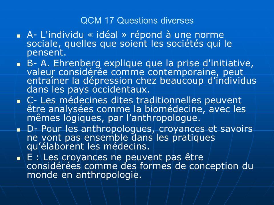 QCM 17 Questions diverses A- L'individu « idéal » répond à une norme sociale, quelles que soient les sociétés qui le pensent. B- A. Ehrenberg explique